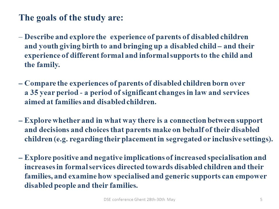 DSE conference Ghent 28th-30th May5 The goals of the study are: – Describe and explore the experience of parents of disabled children and youth giving
