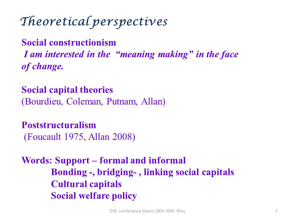 DSE conference Ghent 28th-30th May7 Theoretical perspectives Social constructionism I am interested in the meaning making in the face of change. Socia