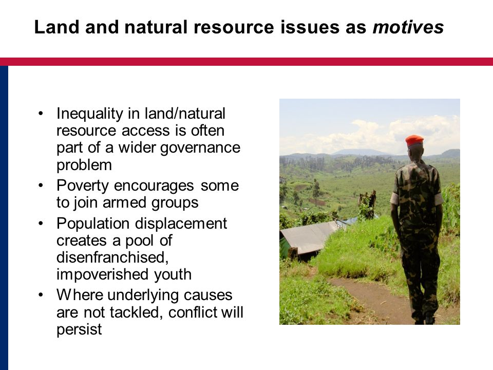 Land and natural resource issues as motives Inequality in land/natural resource access is often part of a wider governance problem Poverty encourages some to join armed groups Population displacement creates a pool of disenfranchised, impoverished youth Where underlying causes are not tackled, conflict will persist