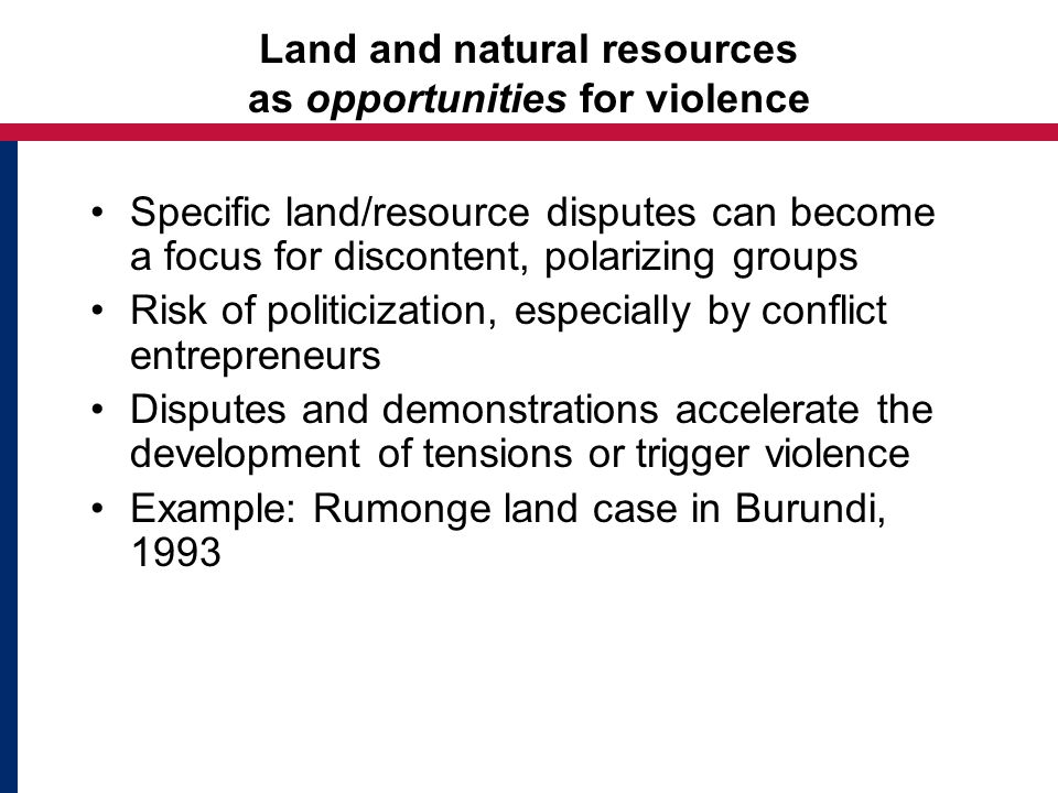 Land and natural resources as opportunities for violence Specific land/resource disputes can become a focus for discontent, polarizing groups Risk of politicization, especially by conflict entrepreneurs Disputes and demonstrations accelerate the development of tensions or trigger violence Example: Rumonge land case in Burundi, 1993
