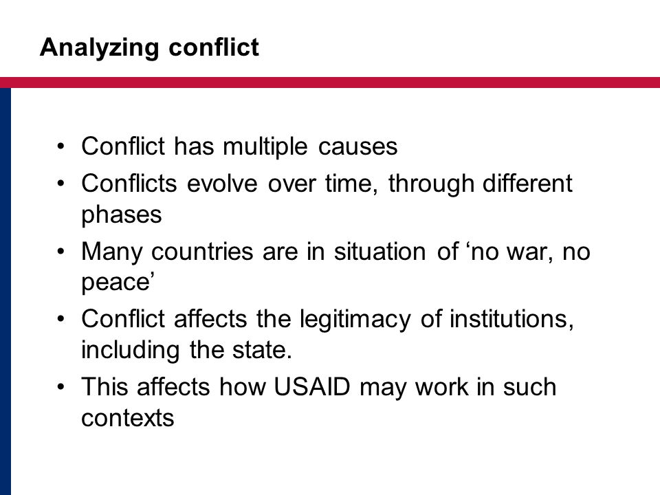 Analyzing conflict Conflict has multiple causes Conflicts evolve over time, through different phases Many countries are in situation of no war, no peace Conflict affects the legitimacy of institutions, including the state.