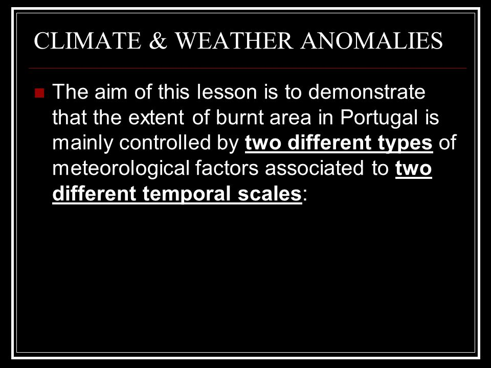 CLIMATE & WEATHER ANOMALIES The aim of this lesson is to demonstrate that the extent of burnt area in Portugal is mainly controlled by two different t