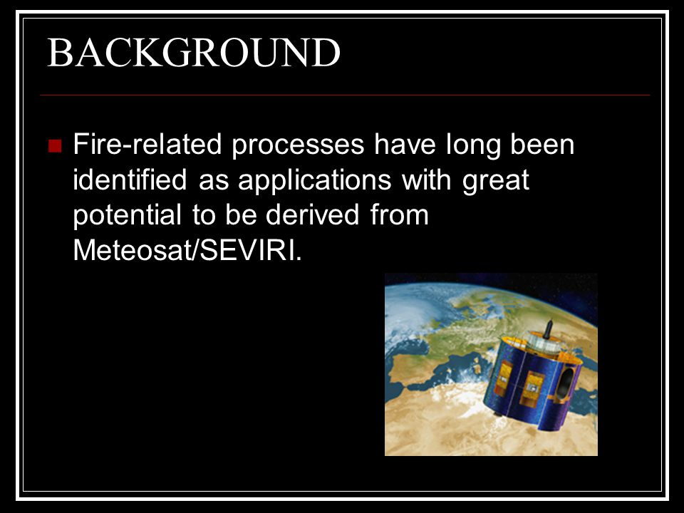BACKGROUND Fire-related processes have long been identified as applications with great potential to be derived from Meteosat/SEVIRI.