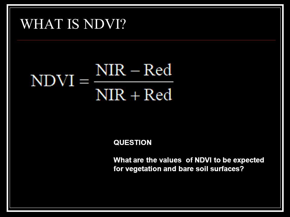 WHAT IS NDVI? QUESTION What are the values of NDVI to be expected for vegetation and bare soil surfaces?
