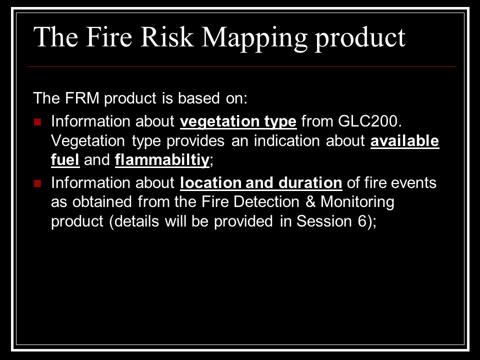 The Fire Risk Mapping product The FRM product is based on: Information about vegetation type from GLC200. Vegetation type provides an indication about