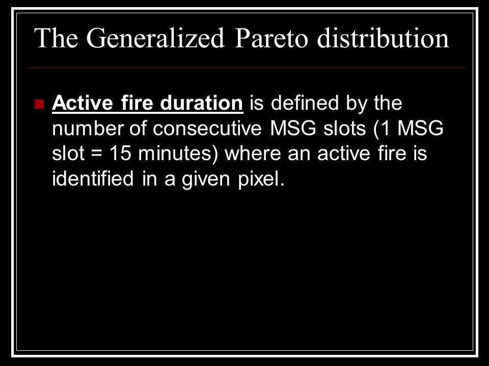 The Generalized Pareto distribution Active fire duration is defined by the number of consecutive MSG slots (1 MSG slot = 15 minutes) where an active f