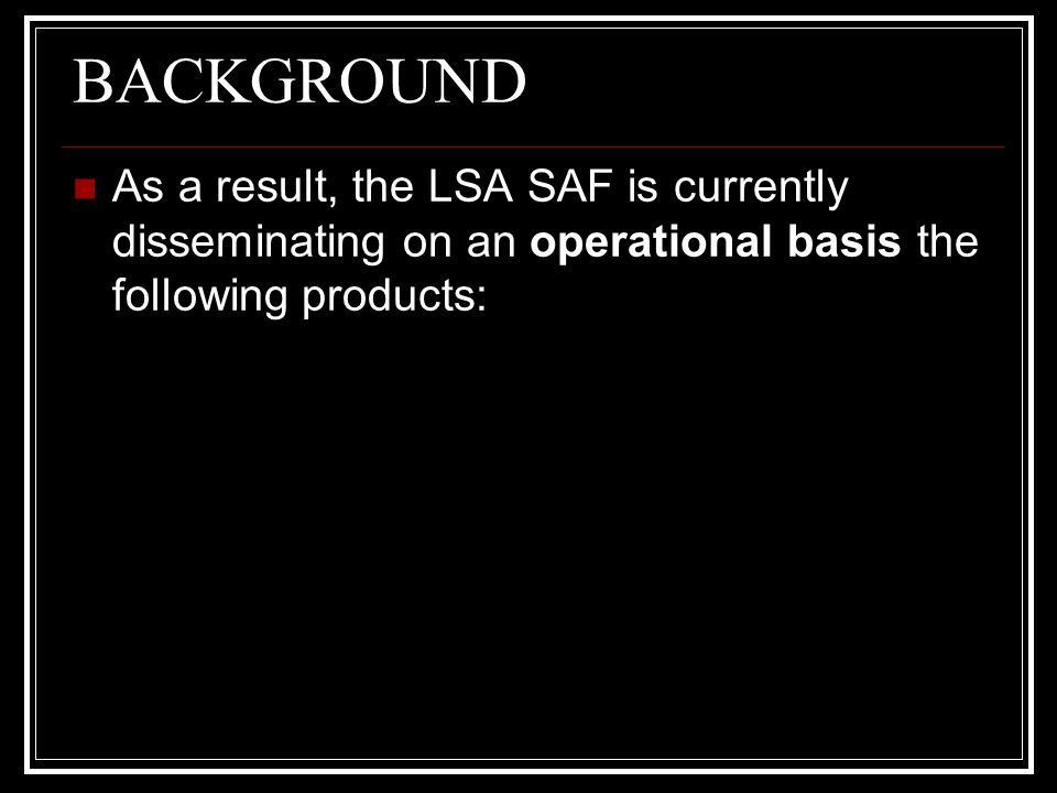 BACKGROUND As a result, the LSA SAF is currently disseminating on an operational basis the following products: