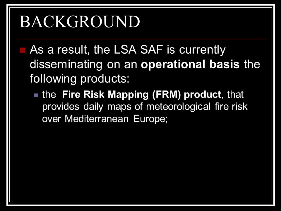 BACKGROUND As a result, the LSA SAF is currently disseminating on an operational basis the following products: the Fire Risk Mapping (FRM) product, th