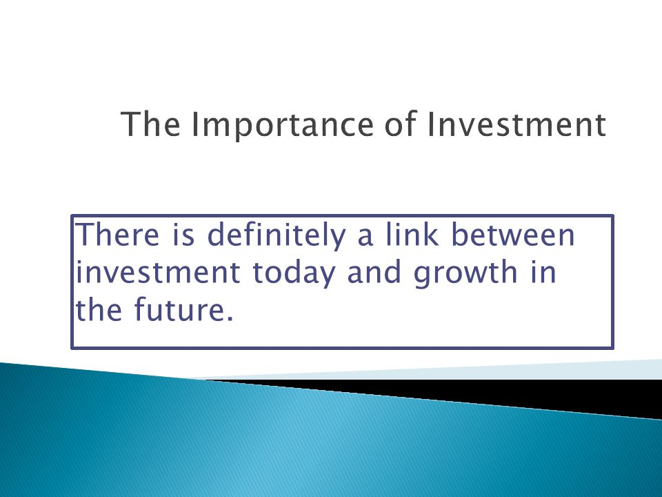 There is definitely a link between investment today and growth in the future.