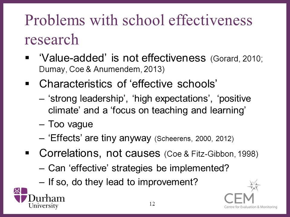 Problems with school effectiveness research Value-added is not effectiveness (Gorard, 2010; Dumay, Coe & Anumendem, 2013) Characteristics of effective