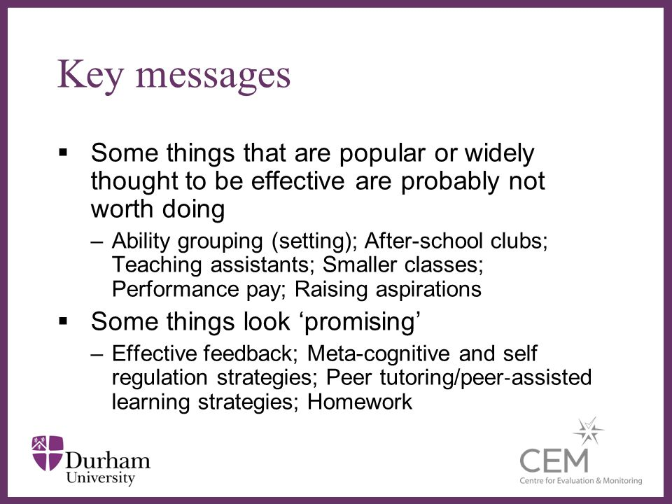 Some things that are popular or widely thought to be effective are probably not worth doing –Ability grouping (setting); After-school clubs; Teaching