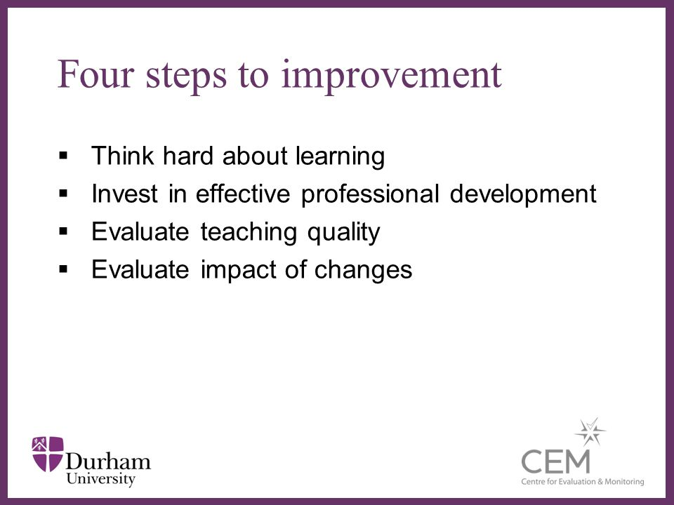 Four steps to improvement Think hard about learning Invest in effective professional development Evaluate teaching quality Evaluate impact of changes