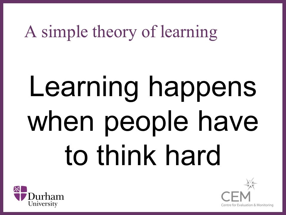 Learning happens when people have to think hard A simple theory of learning