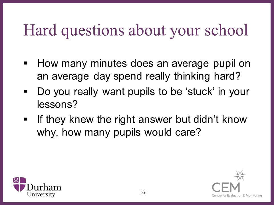 Hard questions about your school How many minutes does an average pupil on an average day spend really thinking hard? Do you really want pupils to be