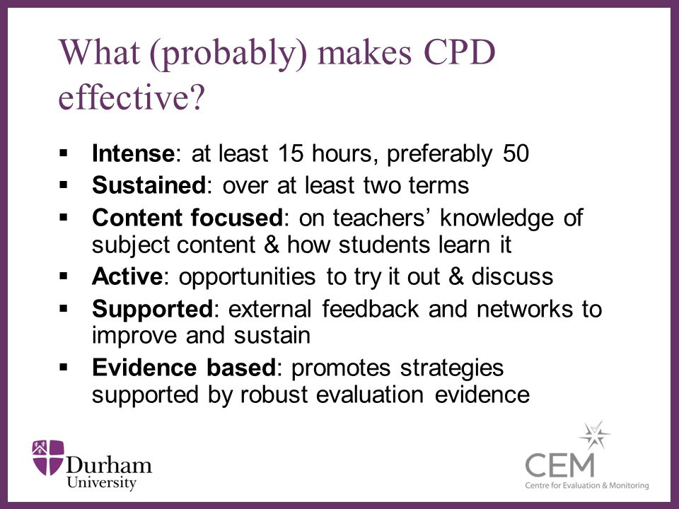 Intense: at least 15 hours, preferably 50 Sustained: over at least two terms Content focused: on teachers knowledge of subject content & how students