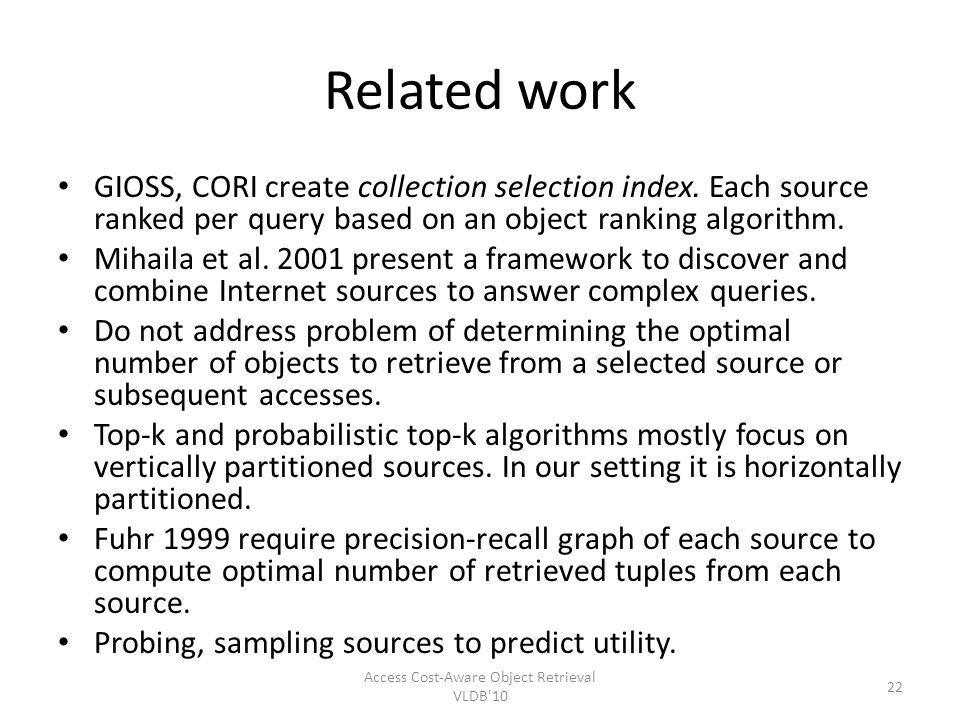 Related work GIOSS, CORI create collection selection index. Each source ranked per query based on an object ranking algorithm. Mihaila et al. 2001 pre