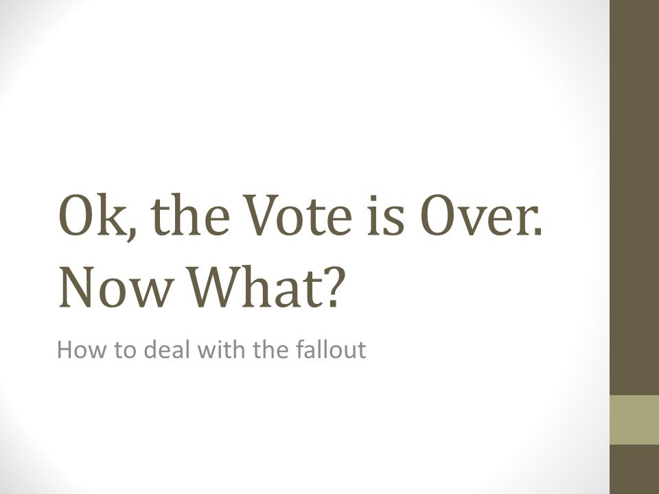 Ok, the Vote is Over. Now What? How to deal with the fallout