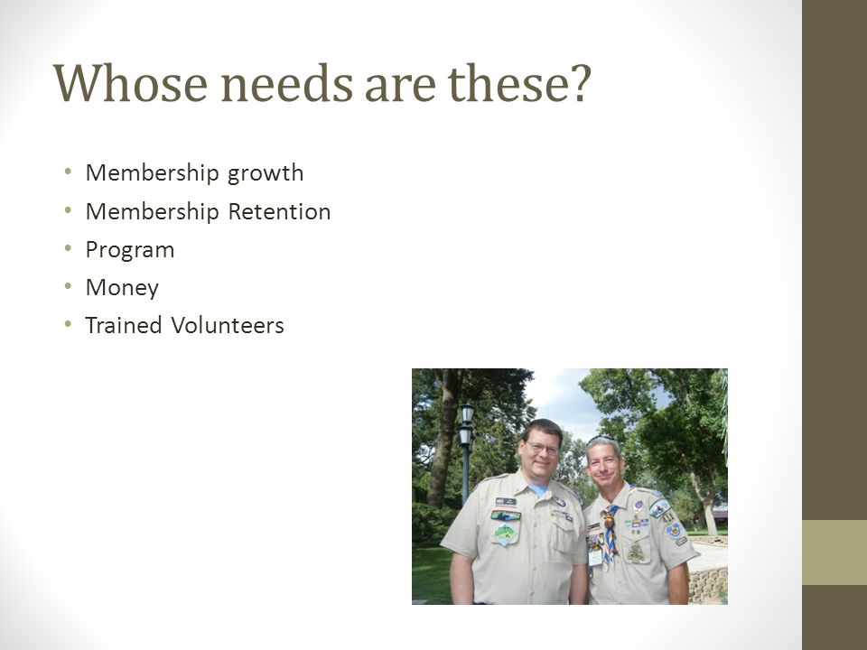 Whose needs are these? Membership growth Membership Retention Program Money Trained Volunteers