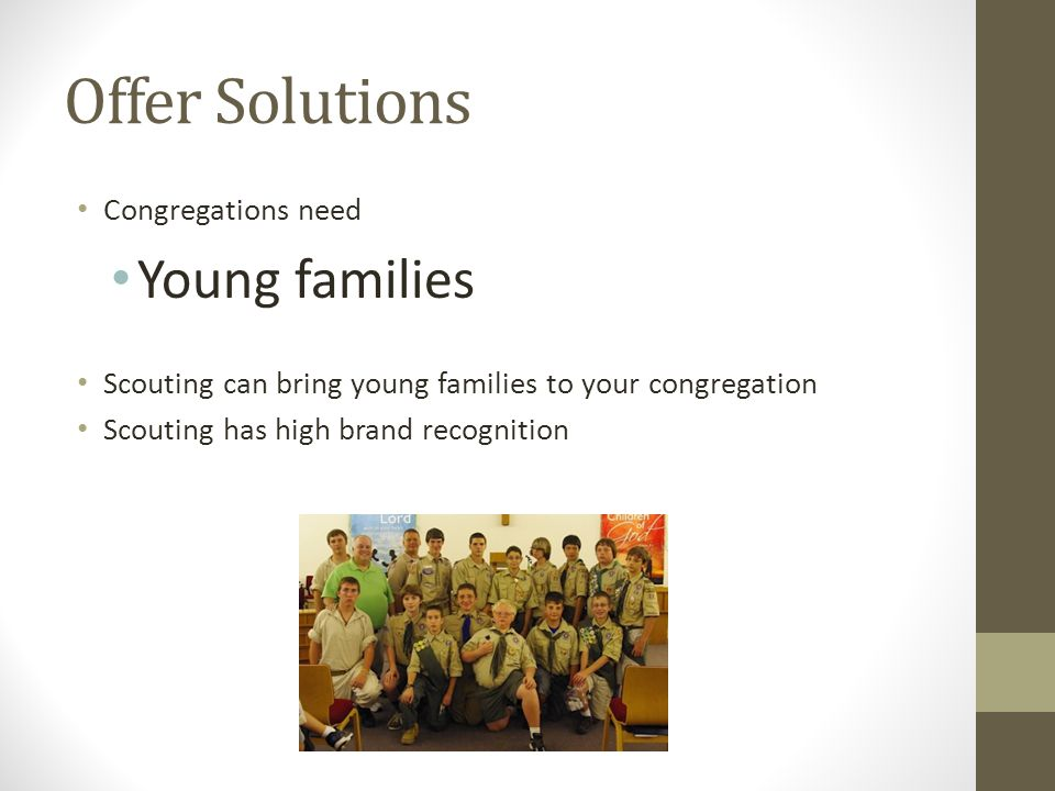 Offer Solutions Congregations need Young families Scouting can bring young families to your congregation Scouting has high brand recognition