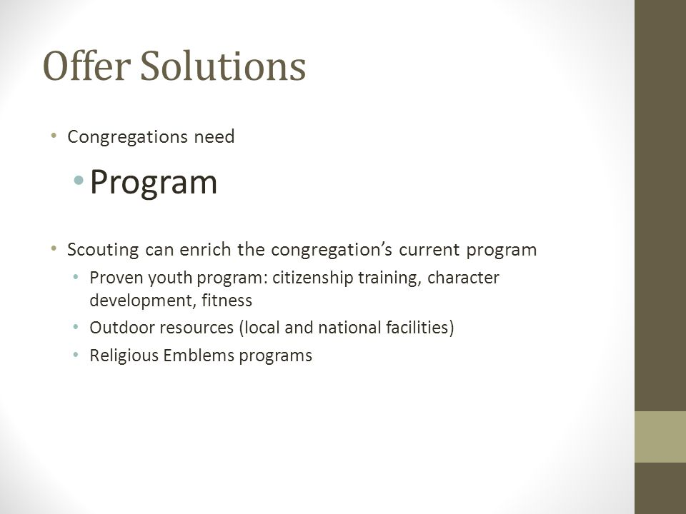 Offer Solutions Congregations need Program Scouting can enrich the congregations current program Proven youth program: citizenship training, character
