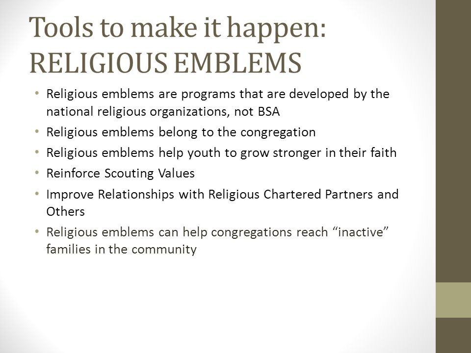 Tools to make it happen: RELIGIOUS EMBLEMS Religious emblems are programs that are developed by the national religious organizations, not BSA Religiou