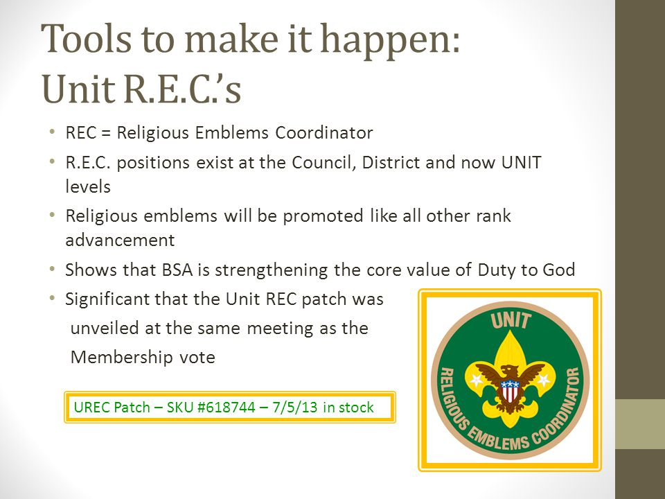 Tools to make it happen: Unit R.E.C.s REC = Religious Emblems Coordinator R.E.C. positions exist at the Council, District and now UNIT levels Religiou