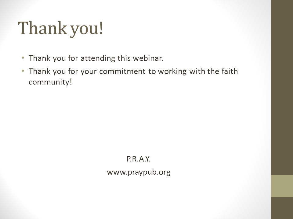 Thank you for attending this webinar. Thank you for your commitment to working with the faith community! P.R.A.Y. www.praypub.org Thank you!