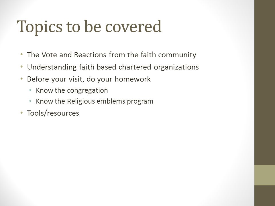 Topics to be covered The Vote and Reactions from the faith community Understanding faith based chartered organizations Before your visit, do your home
