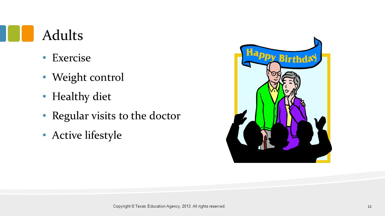 Adults Exercise Weight control Healthy diet Regular visits to the doctor Active lifestyle Copyright © Texas Education Agency, 2013. All rights reserve