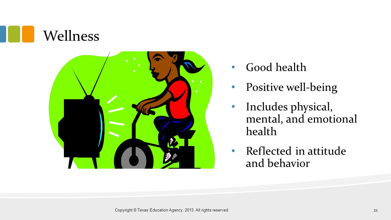 Wellness Good health Positive well-being Includes physical, mental, and emotional health Reflected in attitude and behavior Copyright © Texas Educatio
