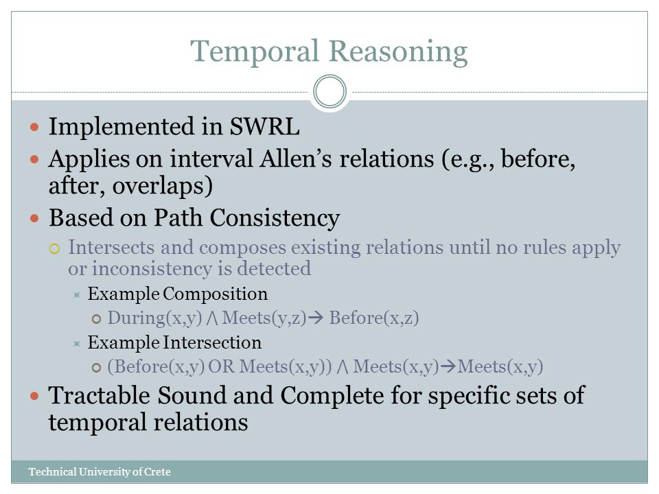 Temporal Reasoning Implemented in SWRL Applies on interval Allens relations (e.g., before, after, overlaps) Based on Path Consistency Intersects and composes existing relations until no rules apply or inconsistency is detected Example Composition During(x,y) Meets(y,z) Before(x,z) Example Intersection (Before(x,y) OR Meets(x,y)) Meets(x,y) Meets(x,y) Tractable Sound and Complete for specific sets of temporal relations Technical University of Crete
