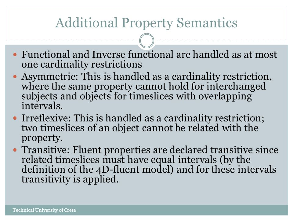 Additional Property Semantics Functional and Inverse functional are handled as at most one cardinality restrictions Asymmetric: This is handled as a cardinality restriction, where the same property cannot hold for interchanged subjects and objects for timeslices with overlapping intervals.