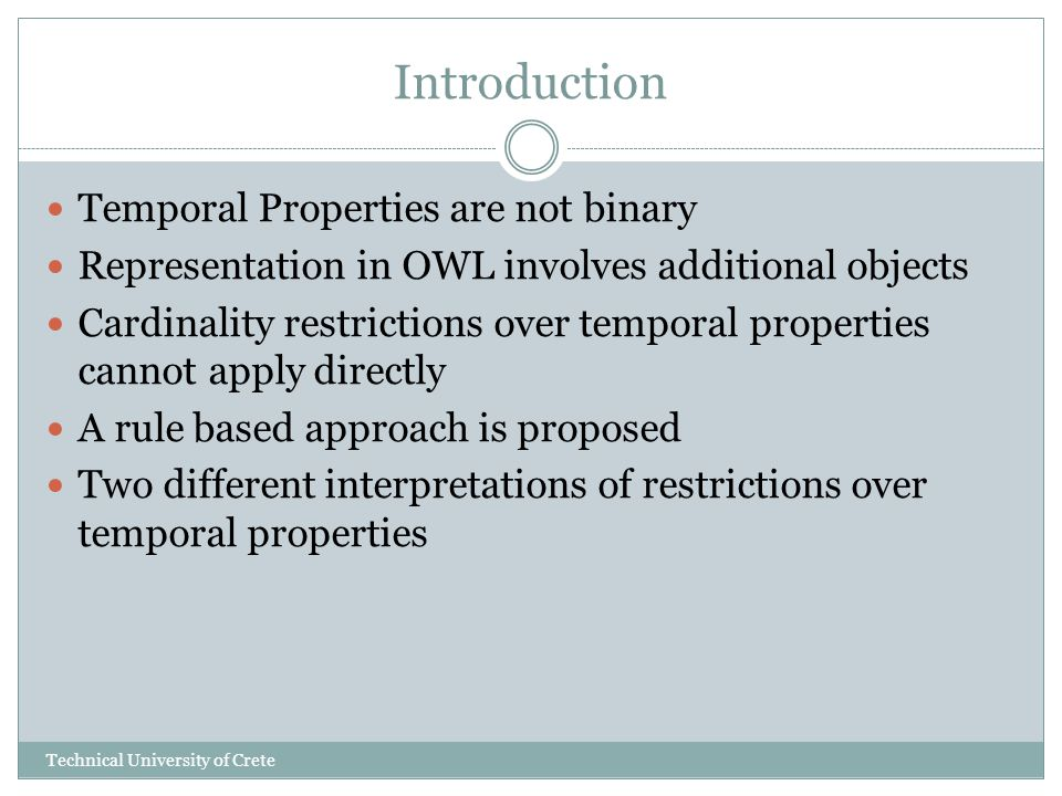 Introduction Temporal Properties are not binary Representation in OWL involves additional objects Cardinality restrictions over temporal properties cannot apply directly A rule based approach is proposed Two different interpretations of restrictions over temporal properties Technical University of Crete