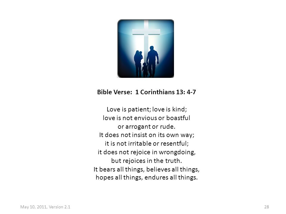 May 10, 2011, Version 2.128 Bible Verse: 1 Corinthians 13: 4-7 Love is patient; love is kind; love is not envious or boastful or arrogant or rude. It