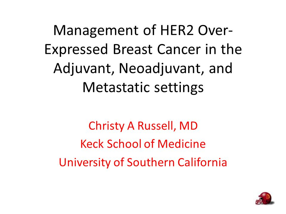 Management of HER2 Over- Expressed Breast Cancer in the Adjuvant, Neoadjuvant, and Metastatic settings Christy A Russell, MD Keck School of Medicine U