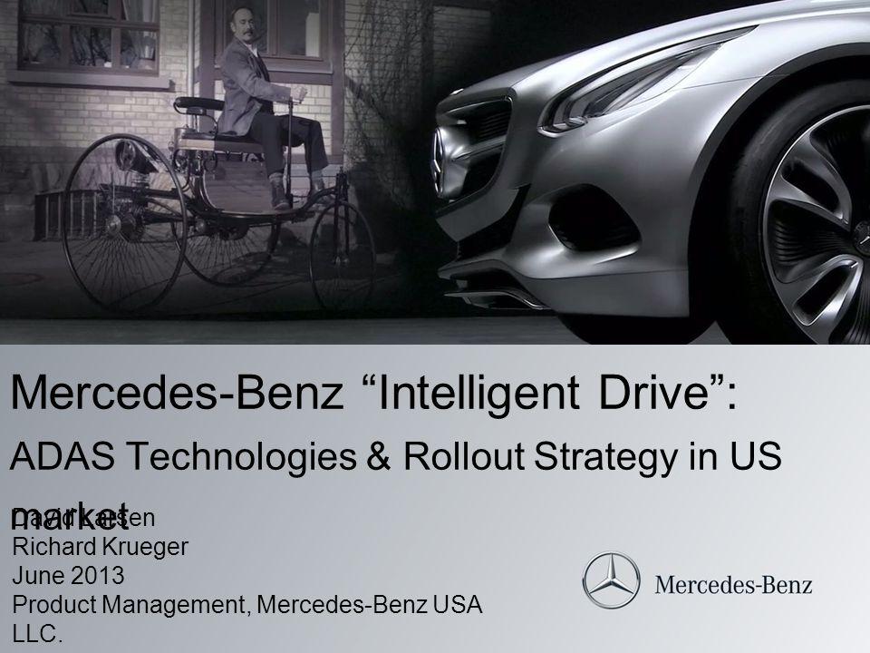 Mercedes-Benz Intelligent Drive: ADAS Technologies & Rollout Strategy in US market David Larsen Richard Krueger June 2013 Product Management, Mercedes