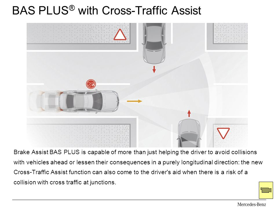 BAS PLUS ® with Cross-Traffic Assist Brake Assist BAS PLUS is capable of more than just helping the driver to avoid collisions with vehicles ahead or