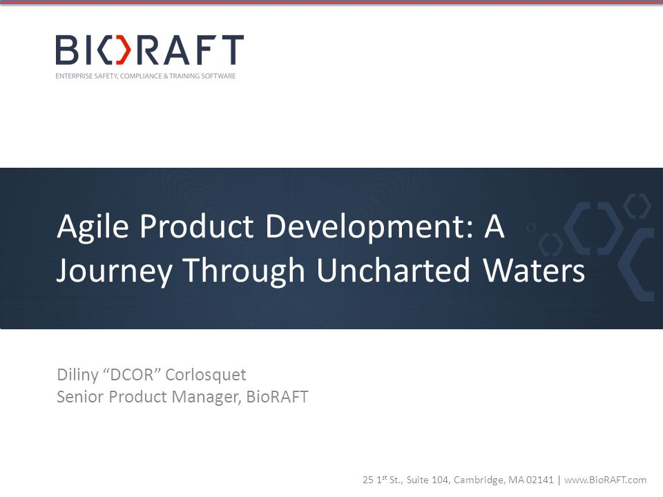25 1 st St., Suite 104, Cambridge, MA 02141 | www.BioRAFT.com Agile Product Development: A Journey Through Uncharted Waters Diliny DCOR Corlosquet Sen