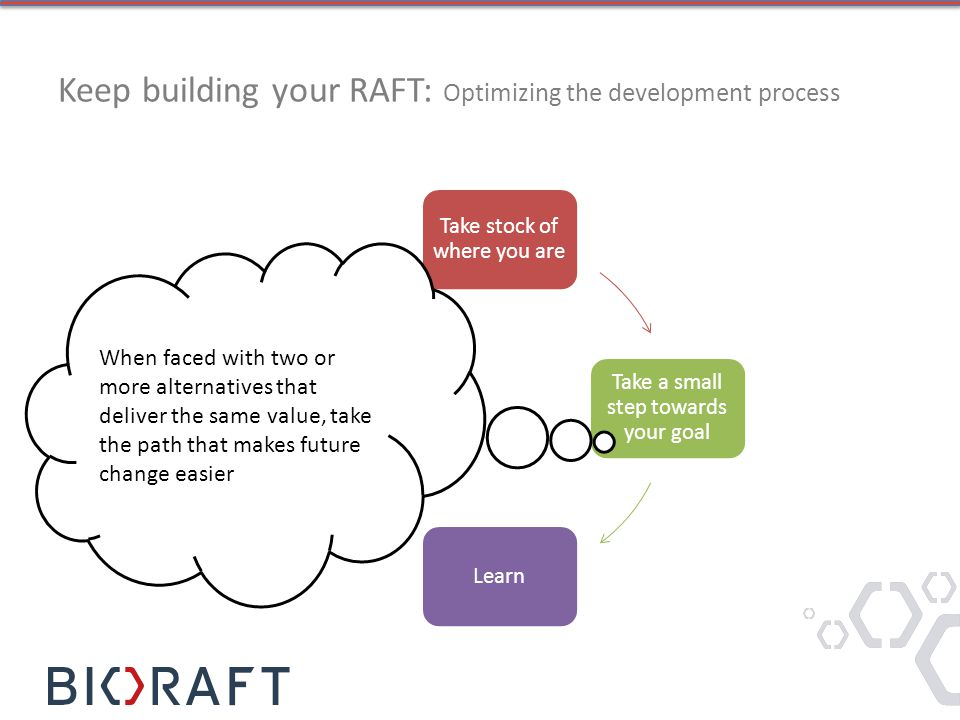 Keep building your RAFT: Optimizing the development process Take stock of where you are Take a small step towards your goal Learn Adjust based on what you learned When faced with two or more alternatives that deliver the same value, take the path that makes future change easier
