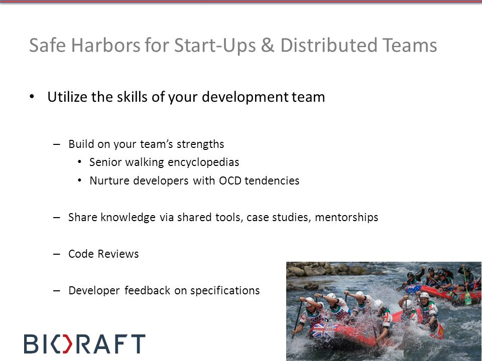 Safe Harbors for Start-Ups & Distributed Teams Utilize the skills of your development team – Build on your teams strengths Senior walking encyclopedias Nurture developers with OCD tendencies – Share knowledge via shared tools, case studies, mentorships – Code Reviews – Developer feedback on specifications
