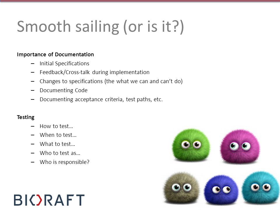 Smooth sailing (or is it?) Importance of Documentation – Initial Specifications – Feedback/Cross-talk during implementation – Changes to specification
