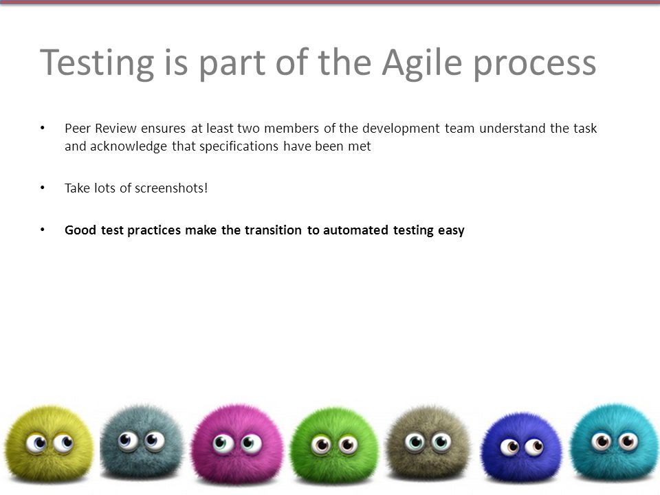 Testing is part of the Agile process Peer Review ensures at least two members of the development team understand the task and acknowledge that specifications have been met Take lots of screenshots.