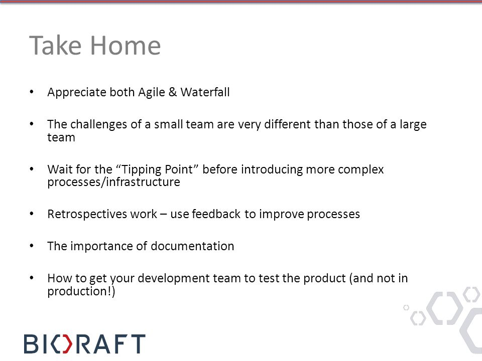 Take Home Appreciate both Agile & Waterfall The challenges of a small team are very different than those of a large team Wait for the Tipping Point before introducing more complex processes/infrastructure Retrospectives work – use feedback to improve processes The importance of documentation How to get your development team to test the product (and not in production!)