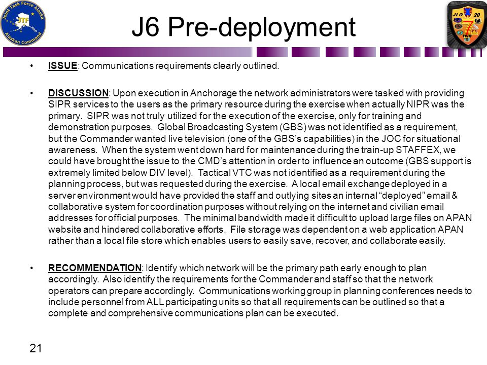 J6 Pre-deployment ISSUE: Communications requirements clearly outlined. DISCUSSION: Upon execution in Anchorage the network administrators were tasked