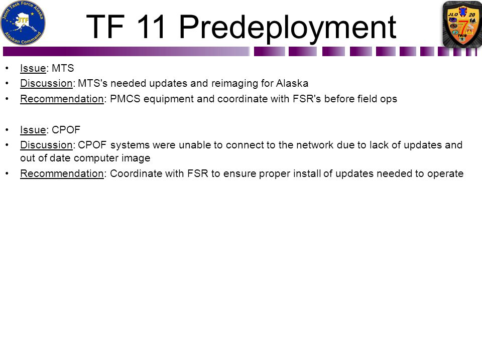 TF 11 Predeployment Issue: MTS Discussion: MTS's needed updates and reimaging for Alaska Recommendation: PMCS equipment and coordinate with FSR's befo