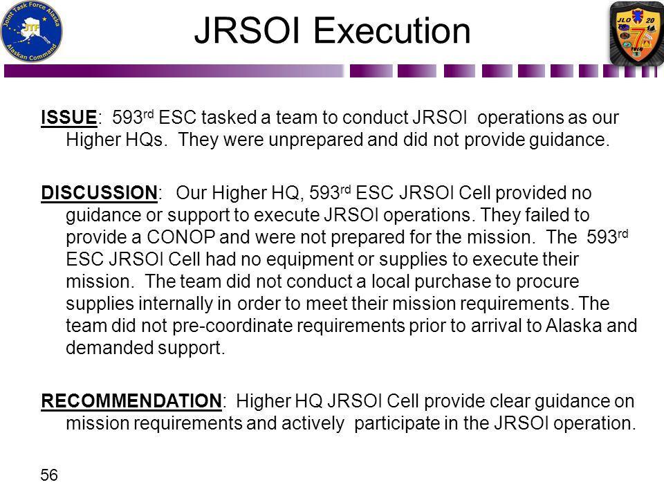 ISSUE: 593 rd ESC tasked a team to conduct JRSOI operations as our Higher HQs. They were unprepared and did not provide guidance. DISCUSSION: Our High