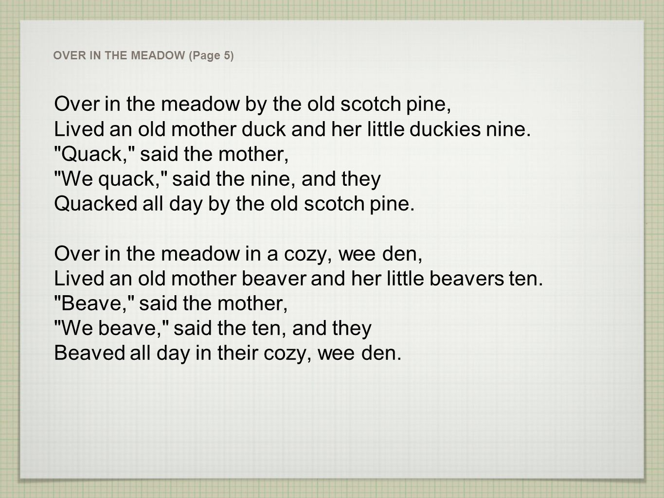 Over in the meadow by the old scotch pine, Lived an old mother duck and her little duckies nine.