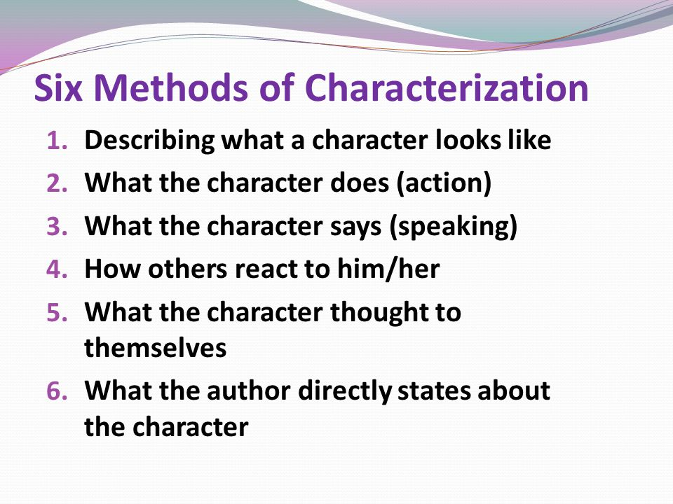 Six Methods of Characterization 1. Describing what a character looks like 2.