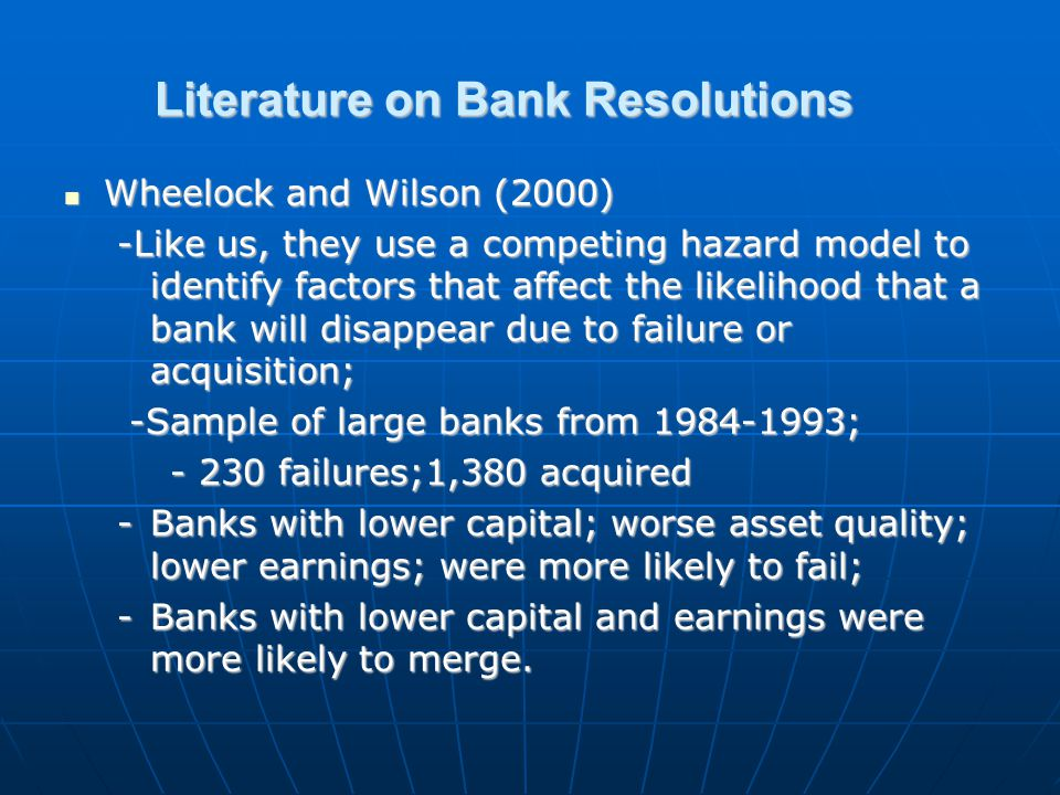 Literature on Bank Resolutions Wheelock and Wilson (2000) Wheelock and Wilson (2000) -Like us, they use a competing hazard model to identify factors that affect the likelihood that a bank will disappear due to failure or acquisition; -Sample of large banks from 1984-1993; -Sample of large banks from 1984-1993; - 230 failures;1,380 acquired -Banks with lower capital; worse asset quality; lower earnings; were more likely to fail; -Banks with lower capital and earnings were more likely to merge.