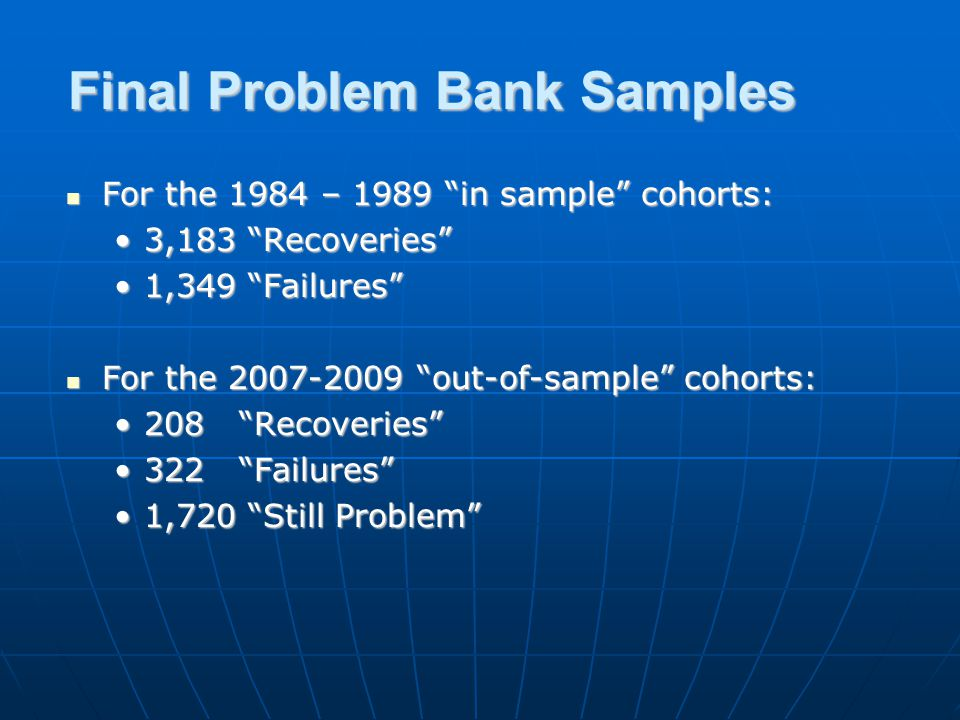 Final Problem Bank Samples For the 1984 – 1989 in sample cohorts: For the 1984 – 1989 in sample cohorts: 3,183 Recoveries3,183 Recoveries 1,349 Failures1,349 Failures For the 2007-2009 out-of-sample cohorts: For the 2007-2009 out-of-sample cohorts: 208 Recoveries208 Recoveries 322 Failures322 Failures 1,720 Still Problem1,720 Still Problem